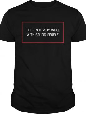 Does not play well with stupid people shirts