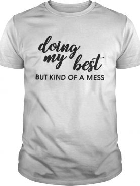 Doing my best but kind of a mess shirts