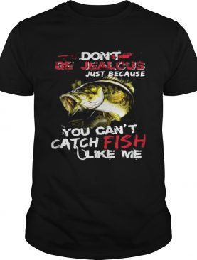 Don't be jealous just because you can't catch fish like me shirts
