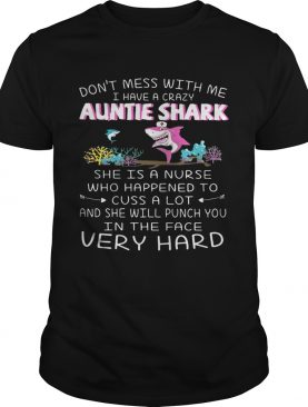 Don't mess with me I have a crazy auntie shark she is a nurse who happened shirts
