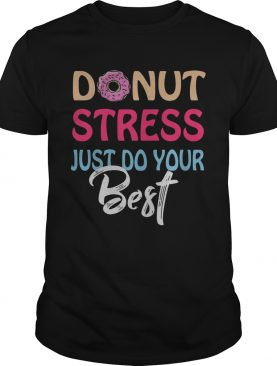 Donut stress just do your best shirts