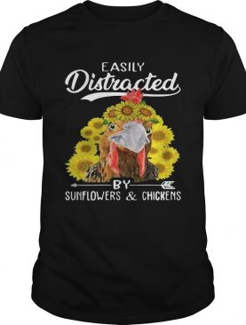Easily distracted by sunflowers and chickens shirts
