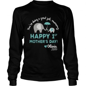 Elephant Youre doing a great job mommy happy 1st mothers day Olivia 2019 longsleeve tee