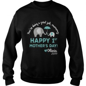 Elephant Youre doing a great job mommy happy 1st mothers day Olivia 2019 sweatshirt