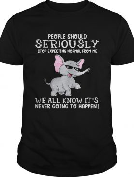 Elephant people should seriously stop expecting normal from me we all know it's never going to happen shirts