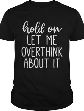 Hold on let me overthink about it shirts