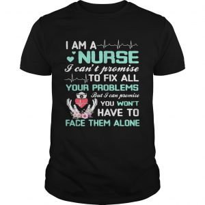 I Am A Nurse I Cant Promise To Fix All Your Problems unisex