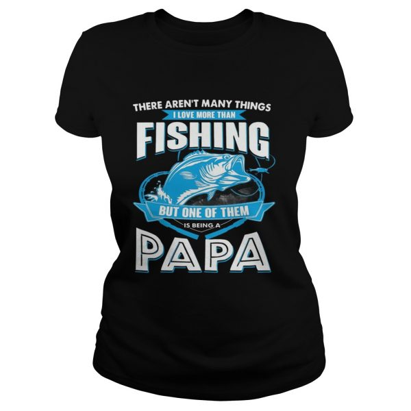 I Love More Than Fishing But One Of Them Is Being A Papa ladies tee