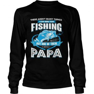 I Love More Than Fishing But One Of Them Is Being A Papa longsleeve tee