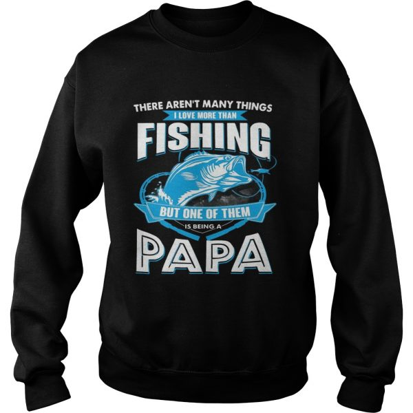 I Love More Than Fishing But One Of Them Is Being A Papa sweatshirt