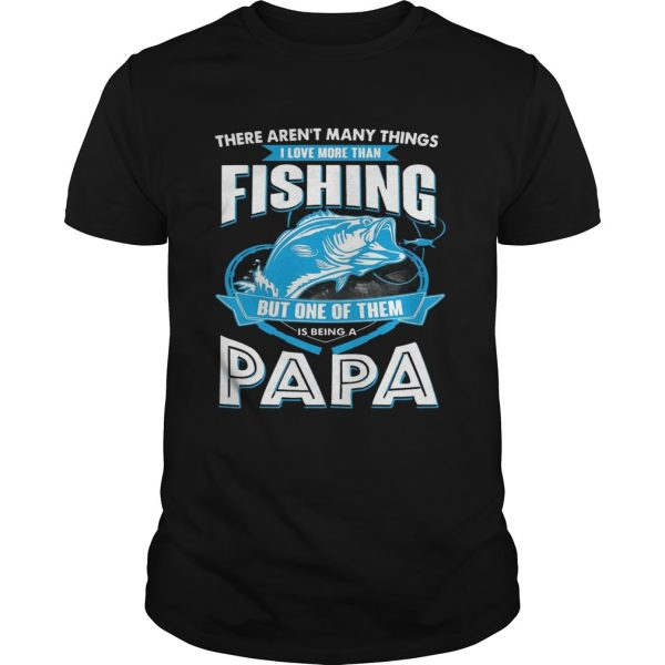 I Love More Than Fishing But One Of Them Is Being A Papa unisex