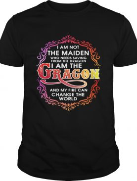 I am not the maiden who needs saving from the dragon I'm the dragon and my fire can change the world shirts