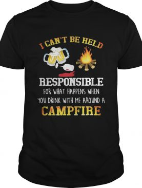 I can't be held responsible for what happens when you drink with me around a campfire shirts
