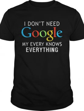 I don't need Google my every knows everything shirts