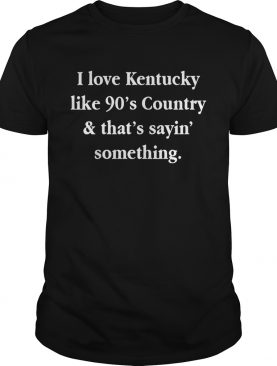 I love Kentucky like 90's country and that sayin' something shirts
