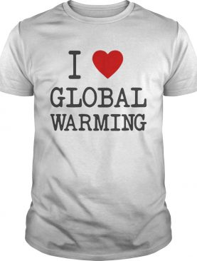 I love global warming shirts