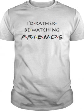 I'd rather be watching friends shirts