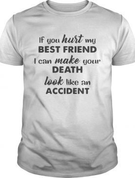 If You Hurt My Best Friend I Can Make Your Death T-shirts