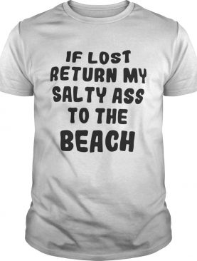 If lost return my salty ass to the beach shirts