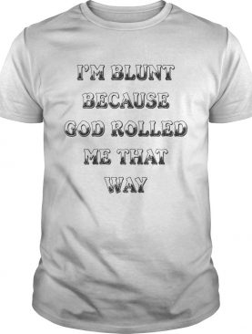 I'm Blunt Because God Rolled Me That Way Version shirts