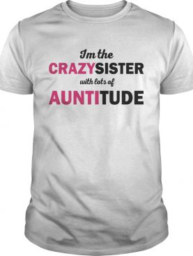 Im The Crazysister With Lots Of Auntitiude shirts