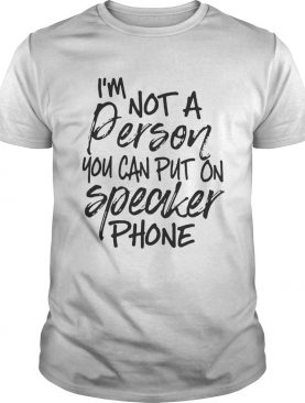 I'm not a person you can put on speaker phone shirts