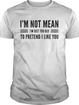 I'm not mean I'm just too old to pretend I like you shirts