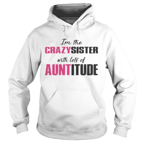 Im the crazy sister with lots of auntitude hoodie