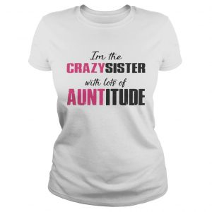 Im the crazy sister with lots of auntitude ladies tee