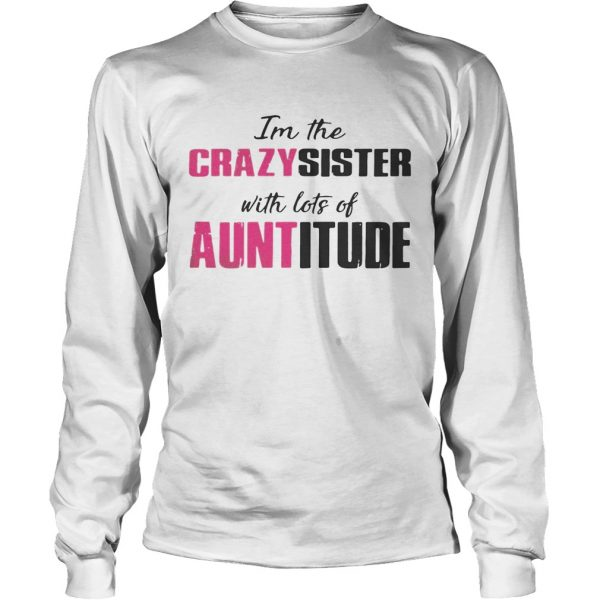 Im the crazy sister with lots of auntitude longsleeve tee