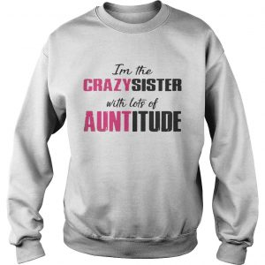 Im the crazy sister with lots of auntitude sweatshirt