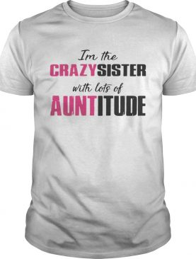 I'm the crazy sister with lots of auntitude shirts