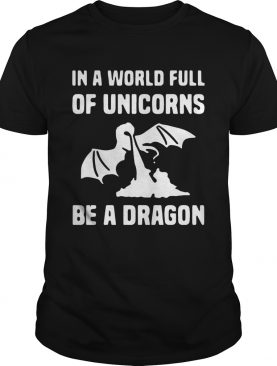 In a world full of unicorns be a dragon shirts