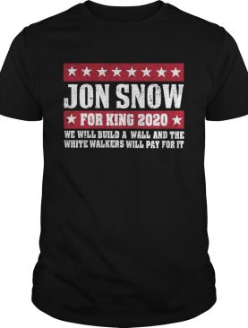 Jon Snow for king 2020 we will build a wall shirts