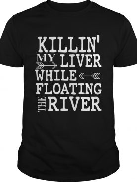 Killin' My Liver While Floating The River shirts