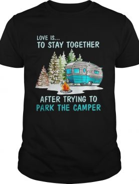 Love is to stay together after trying to park the camper shirts