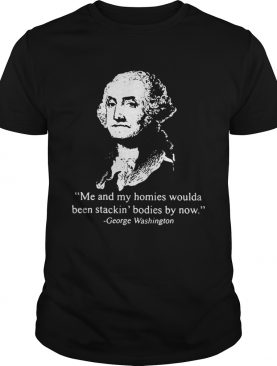 Me and my homies woulda been stacking bodies by now George Washington shirts