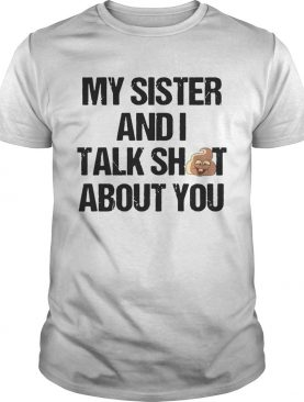 My Sister And I Talk Shit About You T shirts