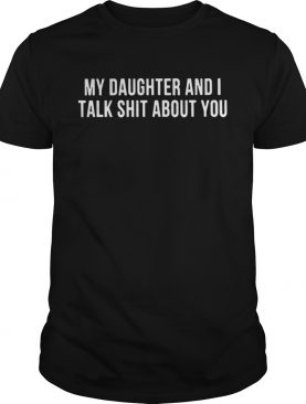 My daughter and I talk shit about you shirts