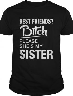 Official Best friends bitch please she's my sister shirts