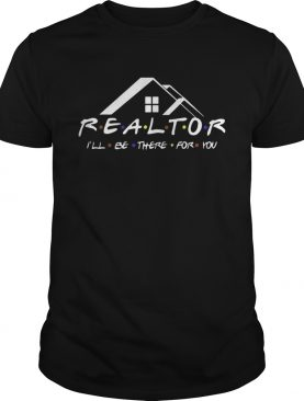 Realtor I'll be there for you shirts