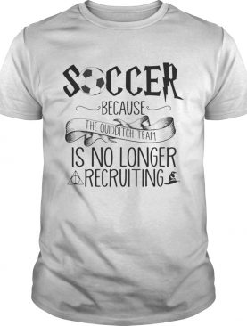 Soccer Because The Quidditch Team No Longer Recruiting shirts