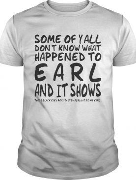 Some Of Y'all Don't Know What Happened To Earl And It Shows shirts