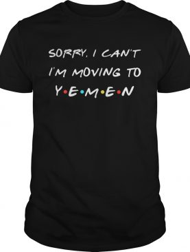 Sorry I can't I'm moving to Yemen shirts