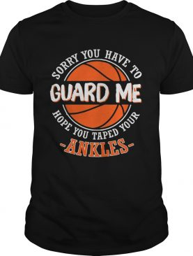 Sorry You Have to Guard me, Hope You Taped Your Ankles shirts