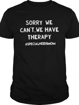 Sorry we can't we have therapy #specialneedsmom shirts
