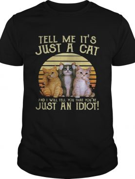 Tell me it's just a cat and I will tell you that you're just an idiot retro shirts