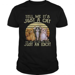 Tell me its just a cat and I will tell you that youre just an idiot retro unisex