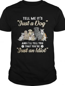 Tell me it's just a dog and I'll tell you that you're just an idiot shirts