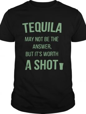 Tequila may not be the answer but it's worth a shot shirts